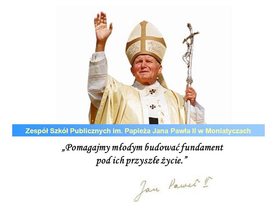 Patron naszej szkoły Ojcze Święty Janie Pawle II patronie nasz ukochany, Tobie naszą szkołę w Moniatyczach zawierzamy: Dyrekcję, nauczycieli, rodziców i uczniów, Tych, którzy się pilnie uczą I tych, którzy nie mogą zrozumieć dlaczego się trudzą.