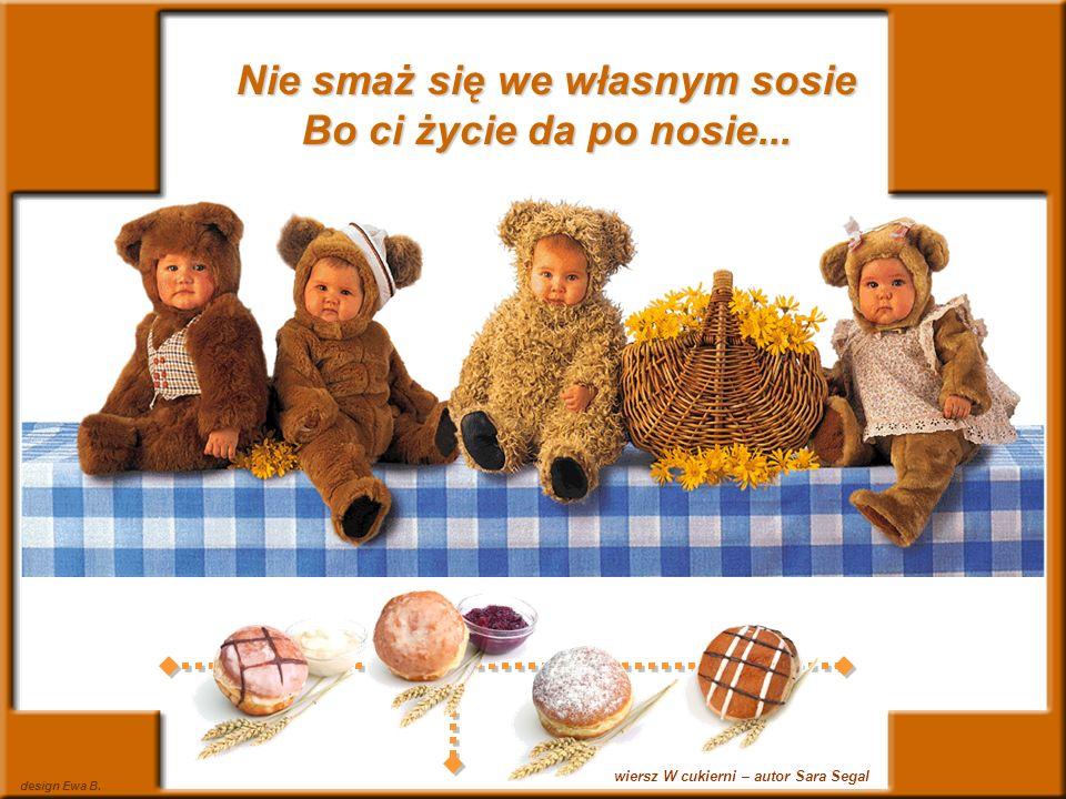 design Ewa B. wiersz W cukierni – autor Sara Segal Nie smaż się we własnym sosie Bo ci życie da po nosie...