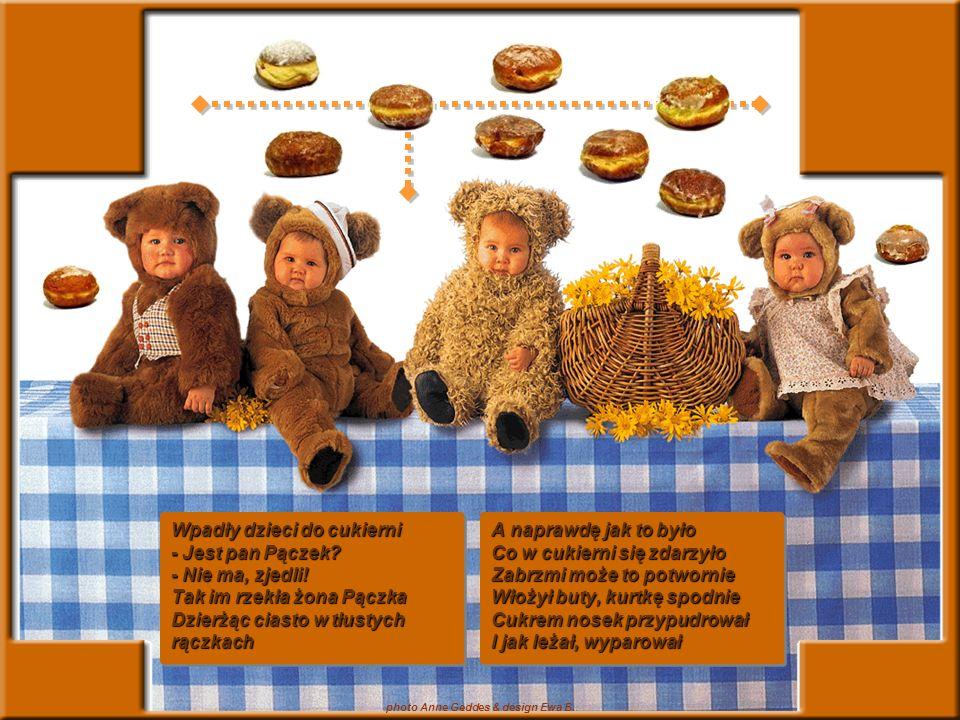 photo Anne Geddes & design Ewa B. Wpadły dzieci do cukierni - Jest pan Pączek? - Nie ma, zjedli! Tak im rzekła żona Pączka Dzierżąc ciasto w tłustych