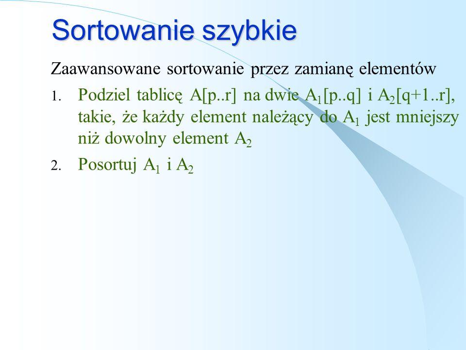 Sortowanie szybkie Zaawansowane sortowanie przez zamianę elementów 1. Podziel tablicę A[p..r] na dwie A 1 [p..q] i A 2 [q+1..r], takie, że każdy eleme