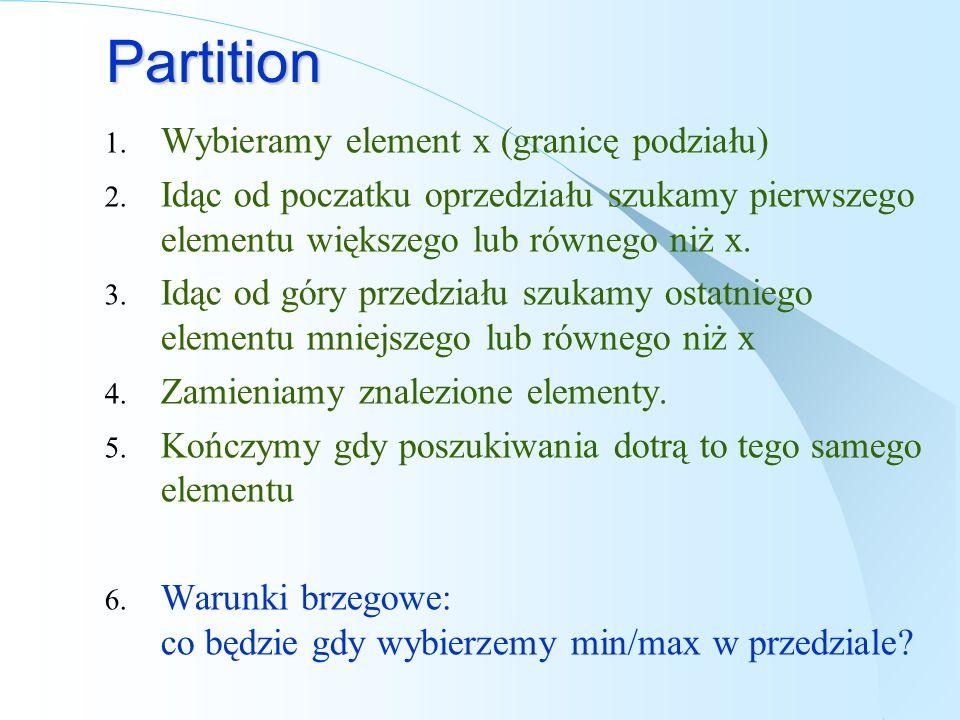 Partition 1. Wybieramy element x (granicę podziału) 2. Idąc od poczatku oprzedziału szukamy pierwszego elementu większego lub równego niż x. 3. Idąc o