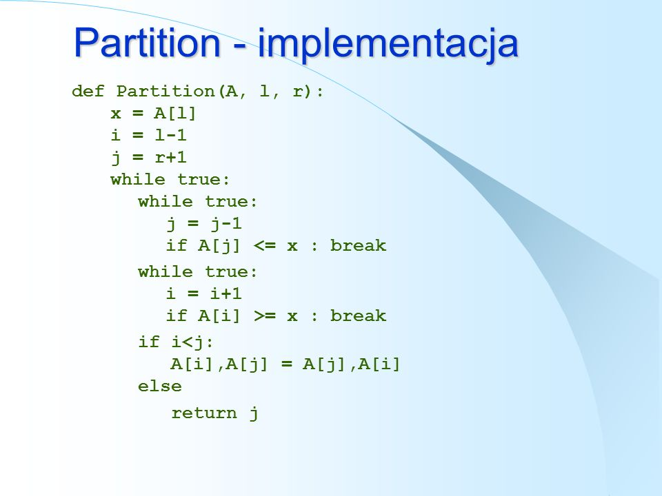 Partition - implementacja def Partition(A, l, r): x = A[l] i = l-1 j = r+1 while true: while true: j = j-1 if A[j] <= x : break while true: i = i+1 if