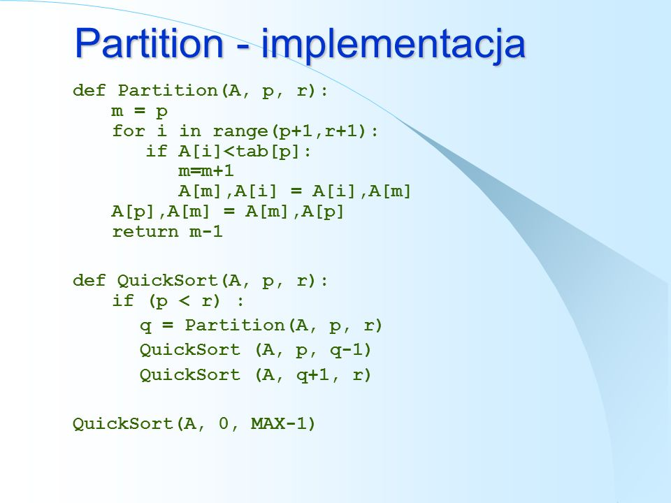 Partition - implementacja def Partition(A, p, r): m = p for i in range(p+1,r+1): if A[i]<tab[p]: m=m+1 A[m],A[i] = A[i],A[m] A[p],A[m] = A[m],A[p] ret