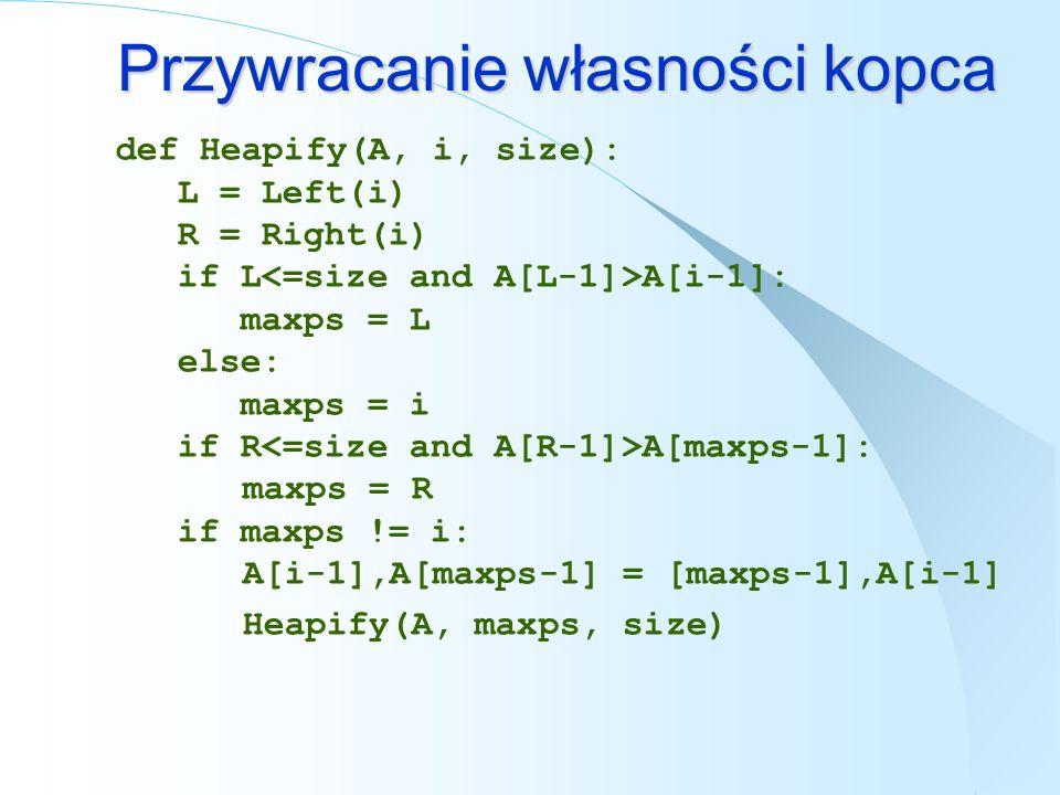 Przywracanie własności kopca def Heapify(A, i, size): L = Left(i) R = Right(i) if L A[i-1]: maxps = L else: maxps = i if R A[maxps-1]: maxps = R if ma