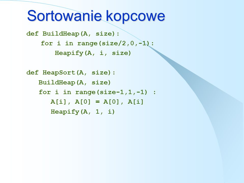 Sortowanie kopcowe def BuildHeap(A, size): for i in range(size/2,0,-1): Heapify(A, i, size) def HeapSort(A, size): BuildHeap(A, size) for i in range(s