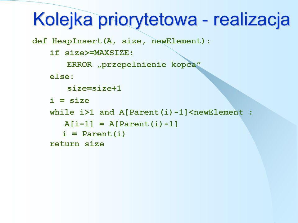 Kolejka priorytetowa - realizacja def HeapInsert(A, size, newElement): if size>=MAXSIZE: ERROR przepelnienie kopca else: size=size+1 i = size while i>
