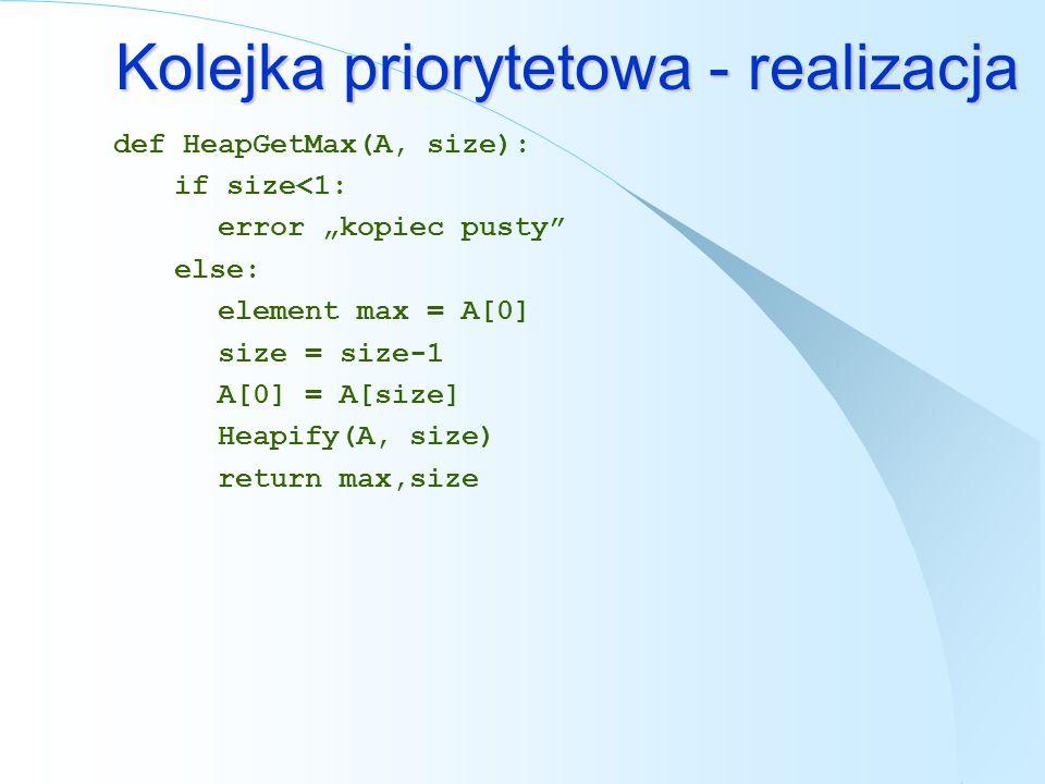 Kolejka priorytetowa - realizacja def HeapGetMax(A, size): if size<1: error kopiec pusty else: element max = A[0] size = size-1 A[0] = A[size] Heapify
