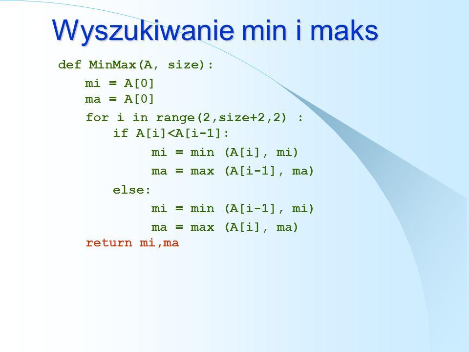 Wyszukiwanie min i maks def MinMax(A, size): mi = A[0] ma = A[0] for i in range(2,size+2,2) : if A[i]<A[i-1]: mi = min (A[i], mi) ma = max (A[i-1], ma