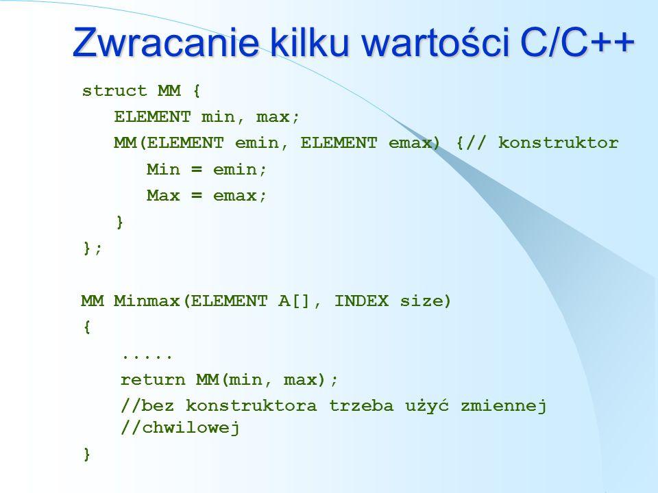 Zwracanie kilku wartości C/C++ struct MM { ELEMENT min, max; MM(ELEMENT emin, ELEMENT emax) {// konstruktor Min = emin; Max = emax; } }; MM Minmax(ELE