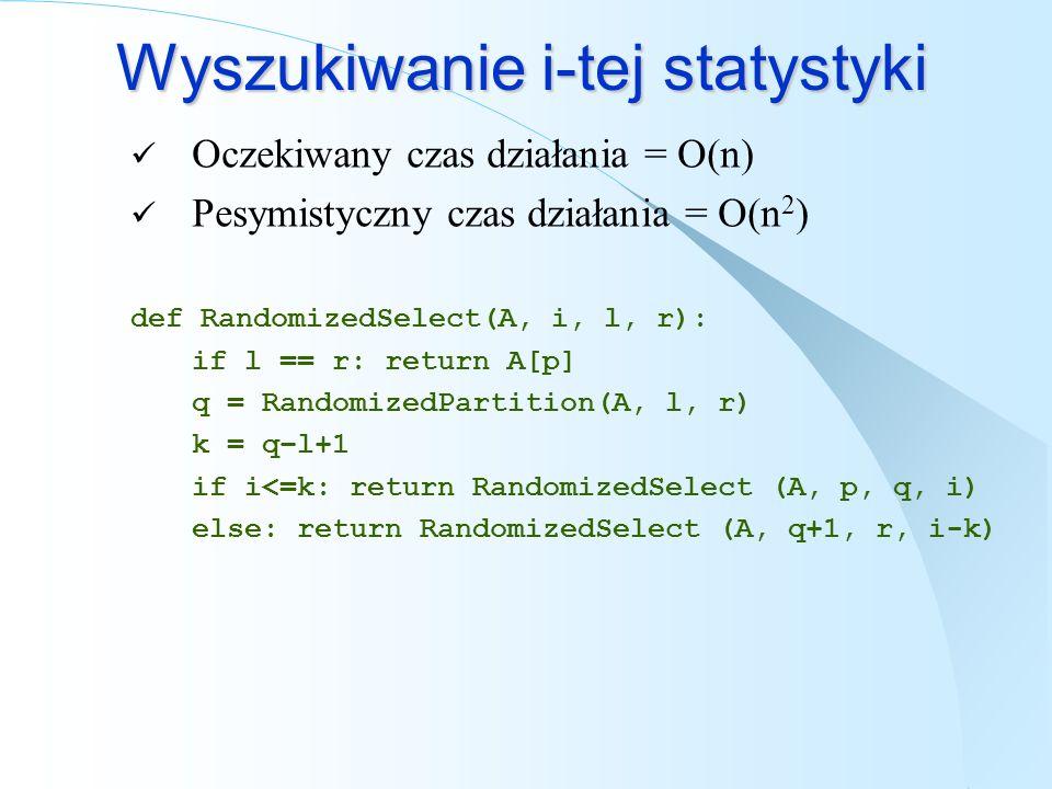 Wyszukiwanie i-tej statystyki Oczekiwany czas działania = O(n) Pesymistyczny czas działania = O(n 2 ) def RandomizedSelect(A, i, l, r): if l == r: ret