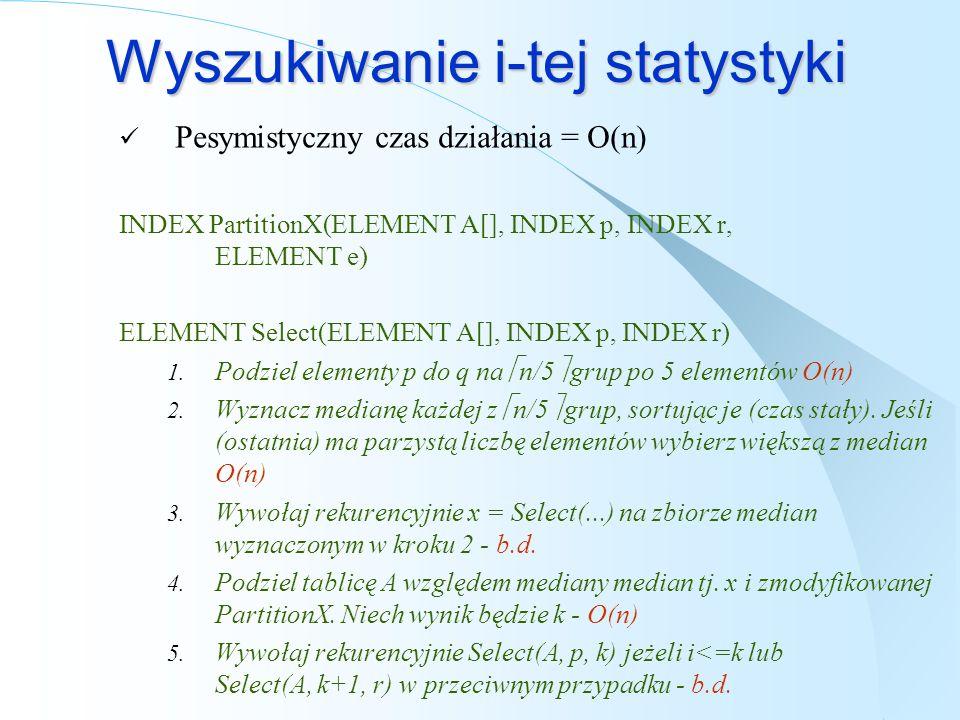 Wyszukiwanie i-tej statystyki Pesymistyczny czas działania = O(n) INDEX PartitionX(ELEMENT A[], INDEX p, INDEX r, ELEMENT e) ELEMENT Select(ELEMENT A[