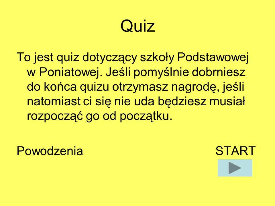 Quiz To jest quiz dotyczący szkoły Podstawowej w Poniatowej. Jeśli pomyślnie dobrniesz do końca quizu otrzymasz nagrodę, jeśli natomiast ci się nie ud