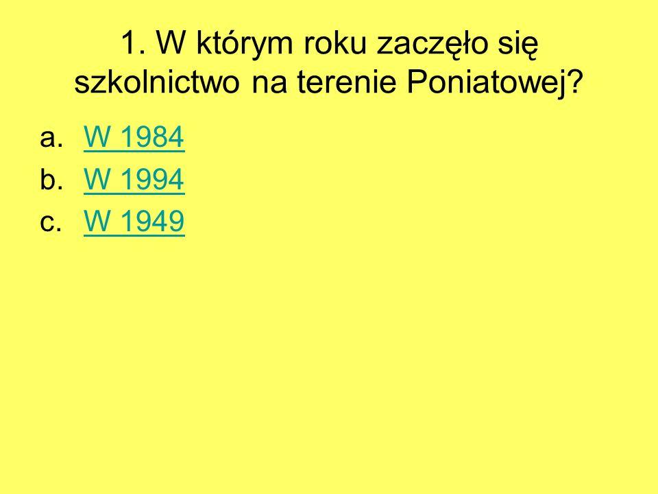 1. W którym roku zaczęło się szkolnictwo na terenie Poniatowej? a.W 1984W 1984 b.W 1994W 1994 c.W 1949W 1949