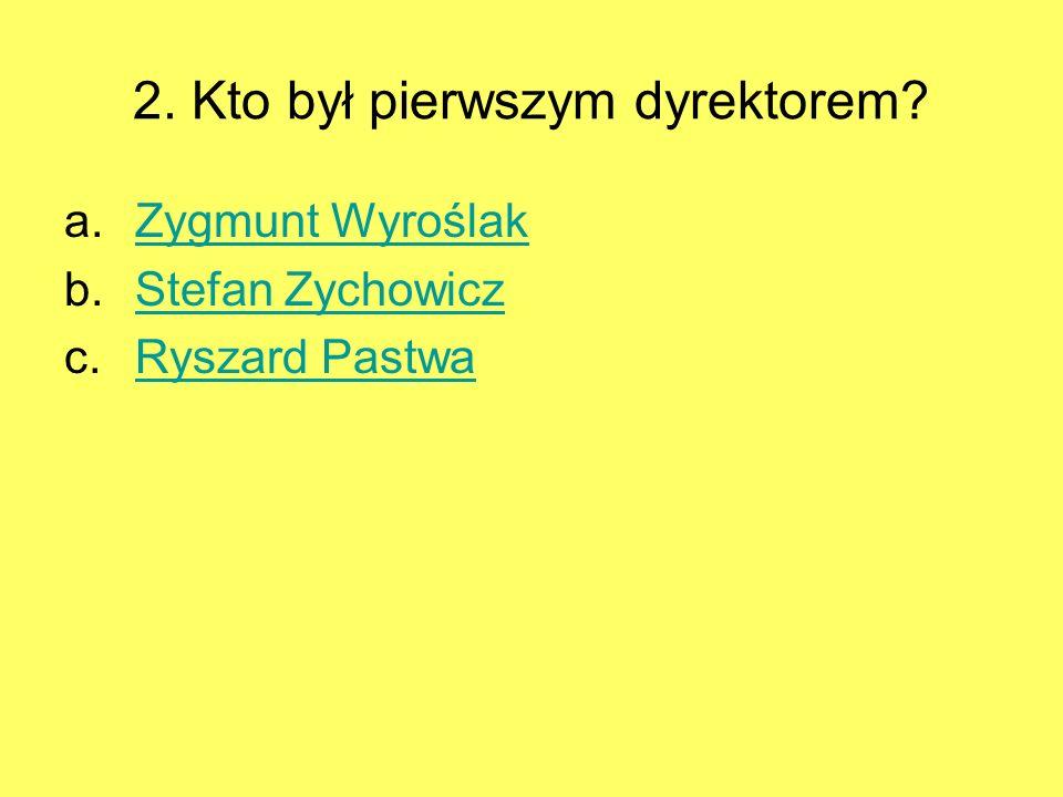2. Kto był pierwszym dyrektorem? a.Zygmunt WyroślakZygmunt Wyroślak b.Stefan ZychowiczStefan Zychowicz c.Ryszard PastwaRyszard Pastwa