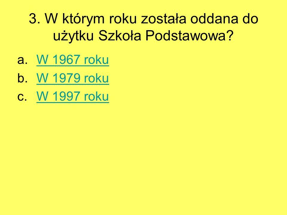 3. W którym roku została oddana do użytku Szkoła Podstawowa? a.W 1967 rokuW 1967 roku b.W 1979 rokuW 1979 roku c.W 1997 rokuW 1997 roku