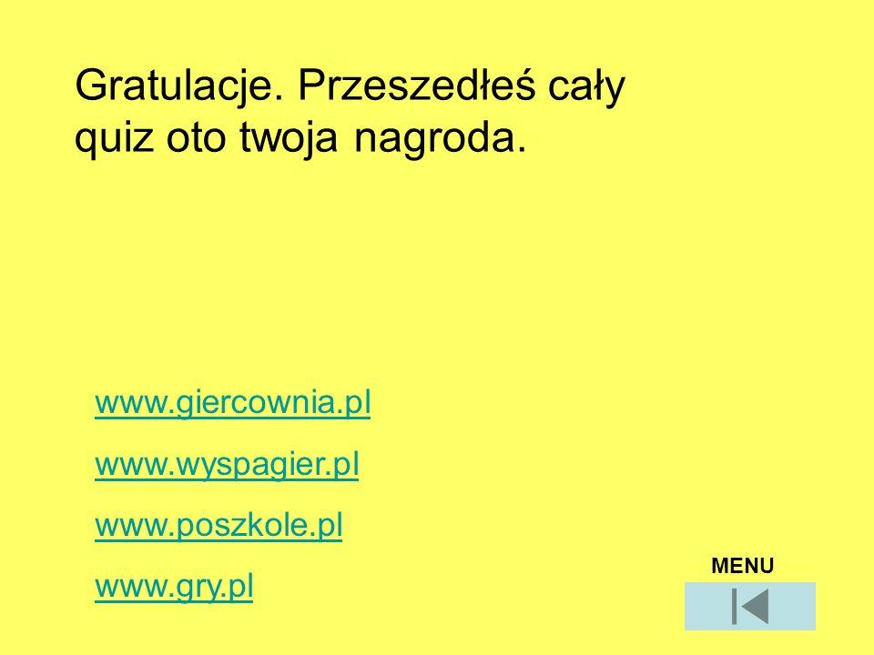 Gratulacje. Przeszedłeś cały quiz oto twoja nagroda. www.giercownia.pl www.wyspagier.pl www.poszkole.pl www.gry.pl MENU