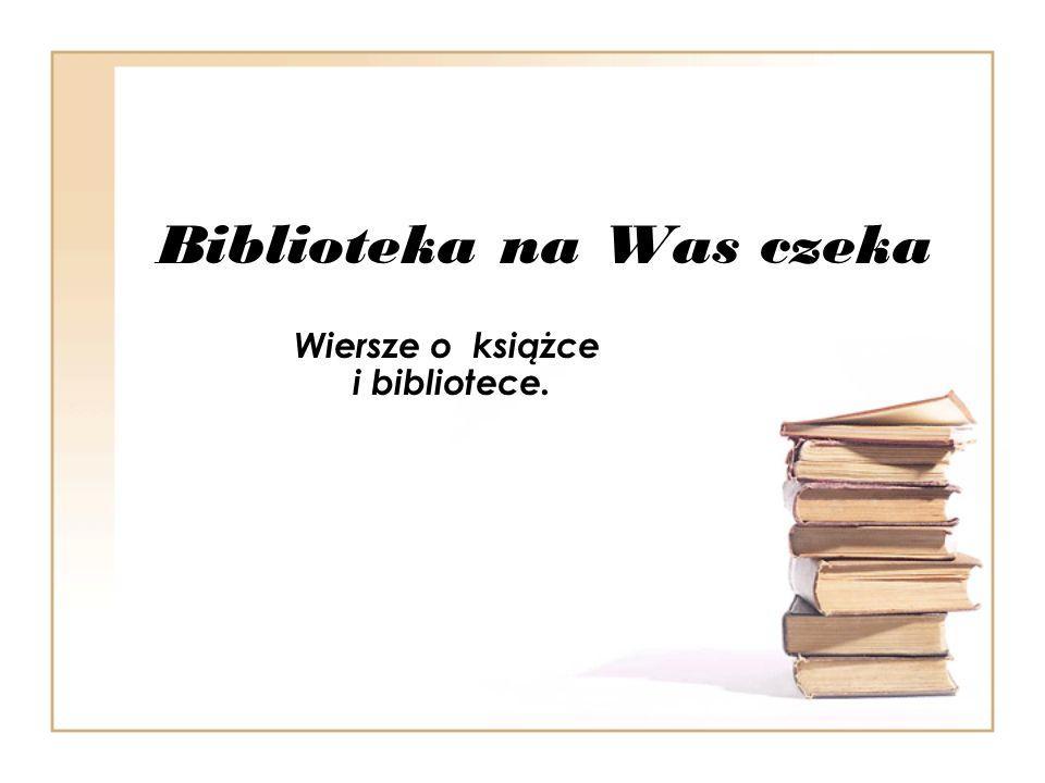 Biblioteka na Was czeka Wiersze o książce i bibliotece.