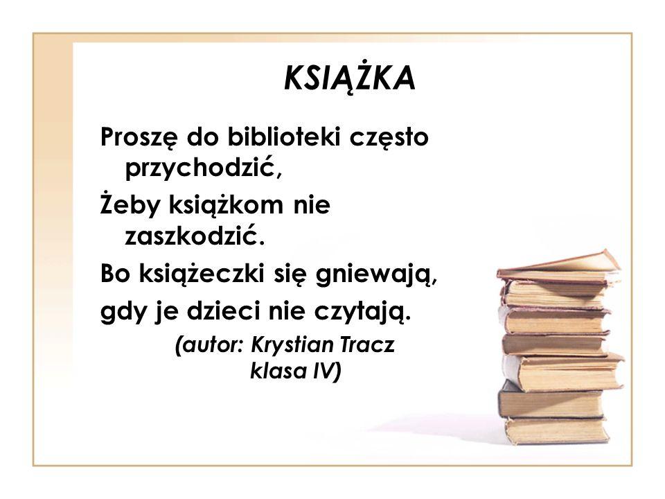 KSIĄŻKA Proszę do biblioteki często przychodzić, Żeby książkom nie zaszkodzić. Bo książeczki się gniewają, gdy je dzieci nie czytają. (autor: Krystian
