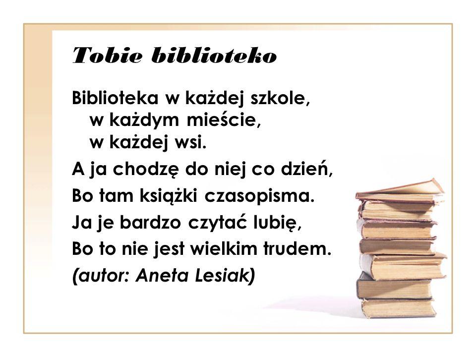 Tobie biblioteko Biblioteka w każdej szkole, w każdym mieście, w każdej wsi. A ja chodzę do niej co dzień, Bo tam książki czasopisma. Ja je bardzo czy