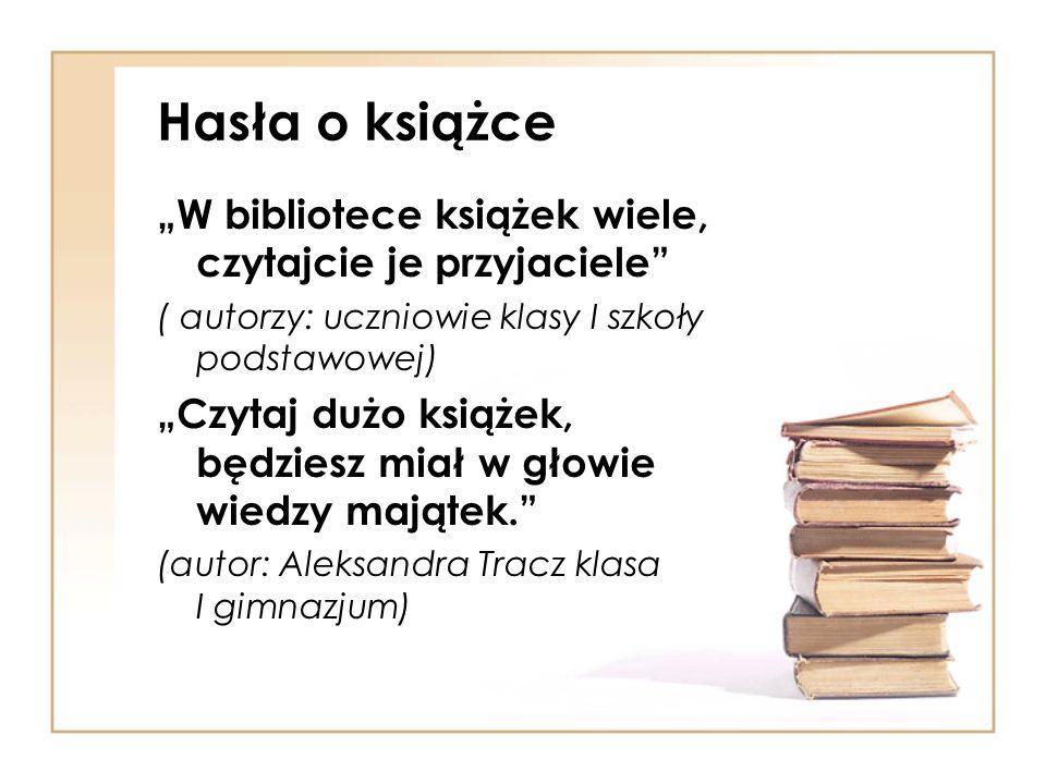 Hasła o książce W bibliotece książek wiele, czytajcie je przyjaciele ( autorzy: uczniowie klasy I szkoły podstawowej) Czytaj dużo książek, będziesz mi