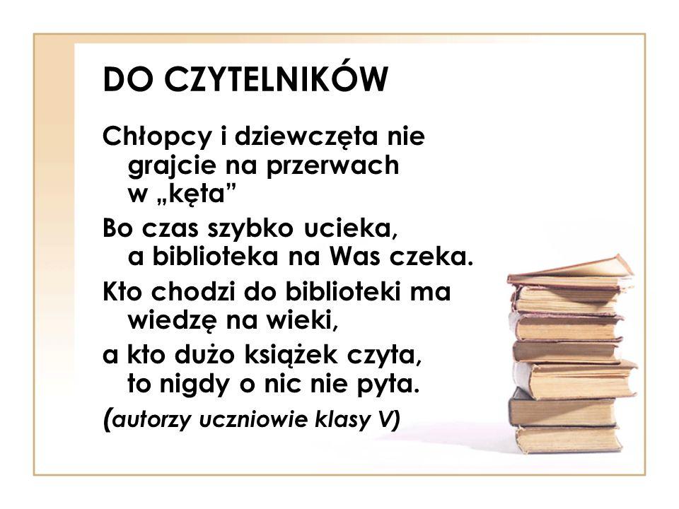 DO CZYTELNIKÓW Chłopcy i dziewczęta nie grajcie na przerwach w kęta Bo czas szybko ucieka, a biblioteka na Was czeka. Kto chodzi do biblioteki ma wied