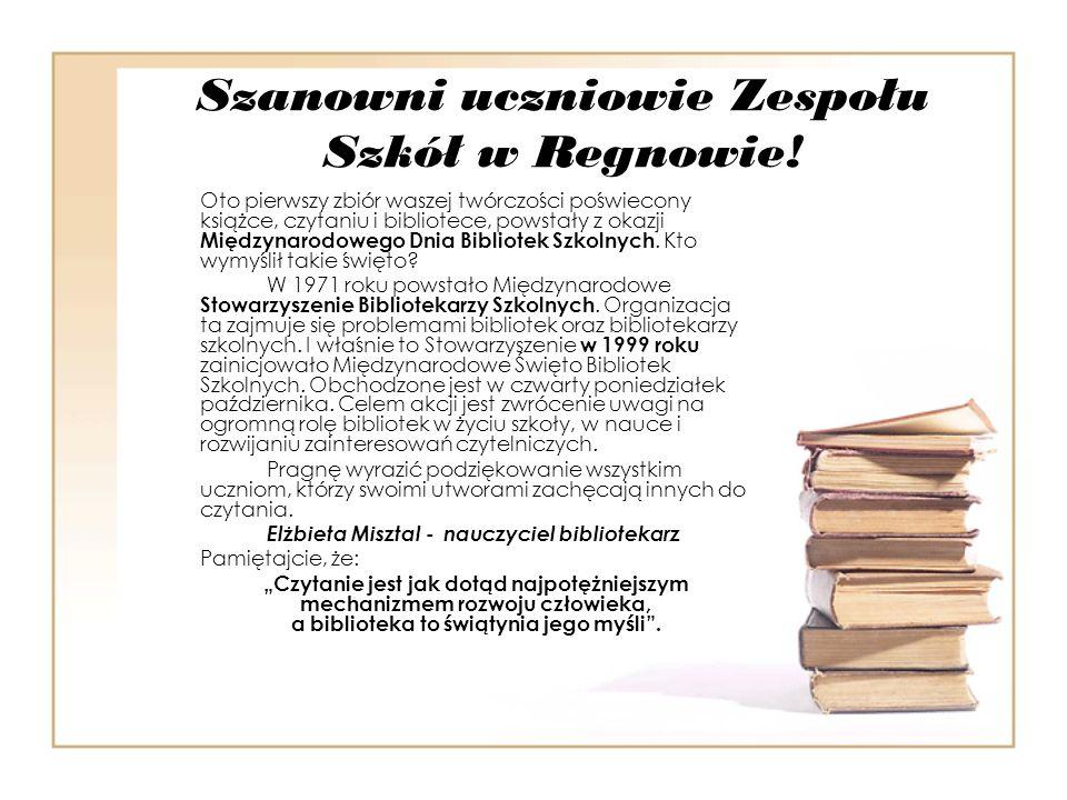 Szanowni uczniowie Zespołu Szkół w Regnowie! Oto pierwszy zbiór waszej twórczości poświecony książce, czytaniu i bibliotece, powstały z okazji Międzyn