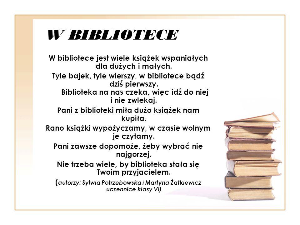 W BIBLIOTECE W bibliotece jest wiele książek wspaniałych dla dużych i małych. Tyle bajek, tyle wierszy, w bibliotece bądź dziś pierwszy. Biblioteka na