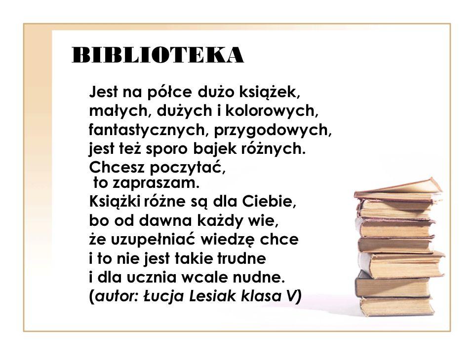 NASZA SZKOLNA BIBLIOTEKA Na każdego ucznia czeka Kto tu przyjdzie dla każdego Znajdzie się coś ciekawego Każdy z nas tam chętnie bywa bo to frajda jest prawdziwa Czytelnicy wierni Mogą skorzystać z czytelni Można poczytać zadaną lekturę Lub przejrzeć gazety niektóre Gdy pani zada zadanie To jest dla nas wyzwanie Korzystamy z encyklopedii lub sprawdzamy w Wikipedii Pani bibliotekarka Nie tylko książki doradzi Ale i apele szkolne świetnie prowadzi A dziś apel jest wspaniały Bo biblioteki jest dzień cały (autor: Ada Tkaczyk klasa V)