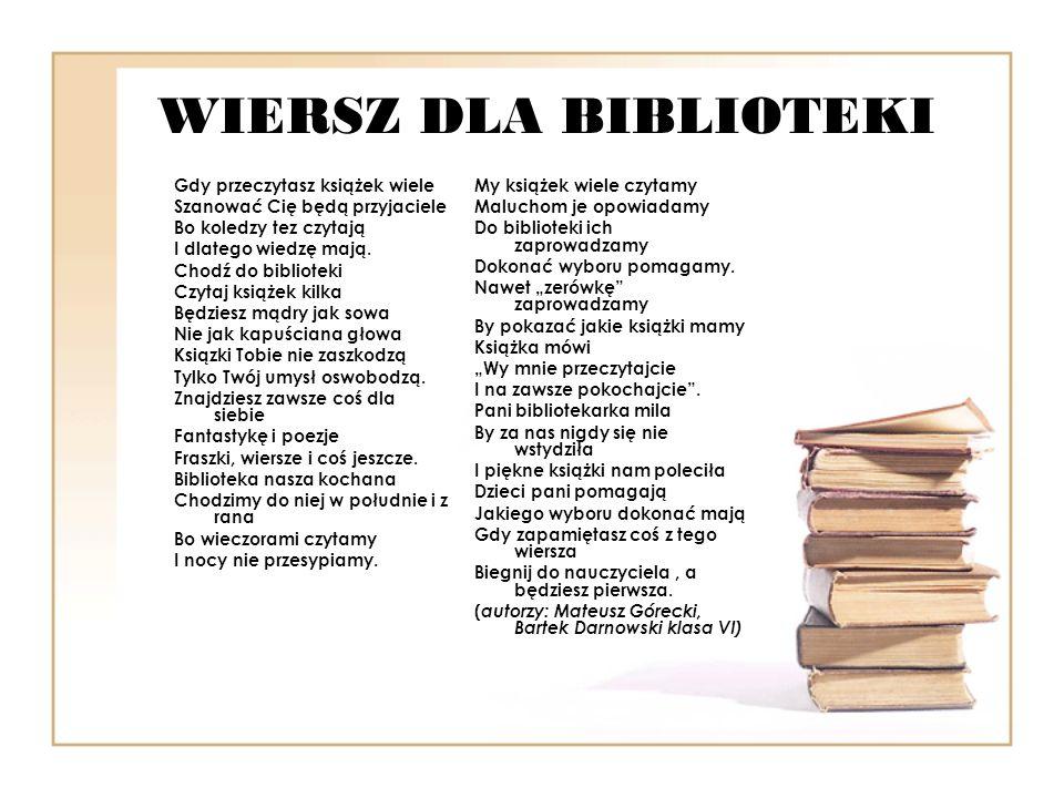 WIERSZ DLA BIBLIOTEKI Gdy przeczytasz książek wiele Szanować Cię będą przyjaciele Bo koledzy tez czytają I dlatego wiedzę mają. Chodź do biblioteki Cz