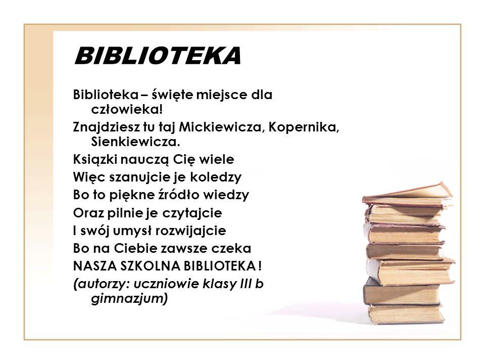 Biblioteka na nas czeka Biblioteka rzecz wspaniała Odwiedzić ja to uczniów chwała Lecz jeżeli nie będziesz chodził do biblioteki Będziesz nosił za innych teki Ksiązka wiedzy dostarczyć może To, na pewno Ci w życiu pomoże Książek jest tam masa Są w niej treny, fraszki, pieśni Głupcem będzie ten co myśli Że odwiedzić bibliotekę Nie w jego jest myśli Morał z tego wiersza wynika Nie byłeś w bibliotece to znikaj ( autorzy: uczniowie klasy III b gimnazjum)