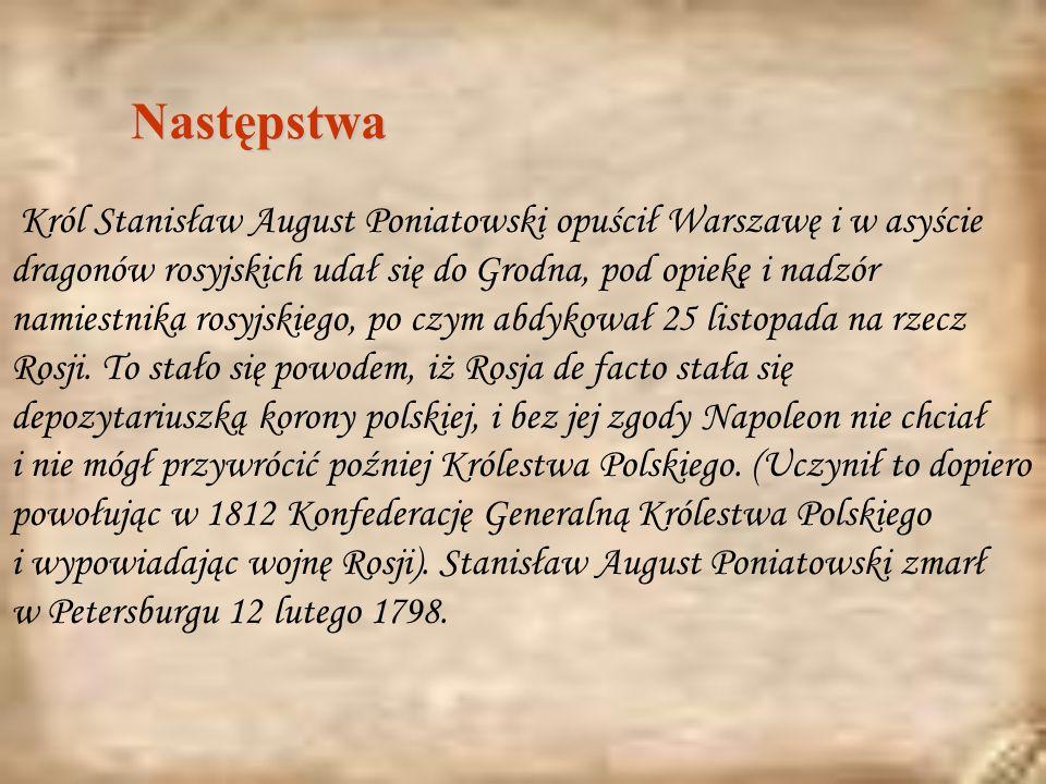 Następstwa Król Stanisław August Poniatowski opuścił Warszawę i w asyście dragonów rosyjskich udał się do Grodna, pod opiekę i nadzór namiestnika rosyjskiego, po czym abdykował 25 listopada na rzecz Rosji.