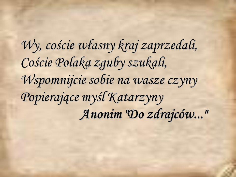 Wy, coście własny kraj zaprzedali, Coście Polaka zguby szukali, Wspomnijcie sobie na wasze czyny Popierające myśl Katarzyny Anonim Do zdrajców...