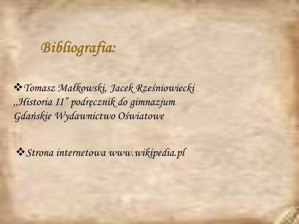 Bibliografia: Tomasz Małkowski, Jacek Rześniowiecki,,Historia II podręcznik do gimnazjum Gdańskie Wydawnictwo Oświatowe Strona internetowa www.wikipedia.pl