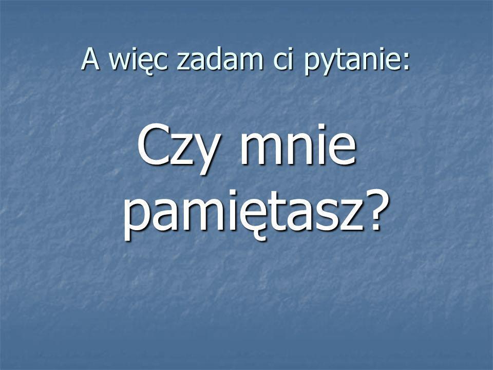 A więc zadam ci pytanie: Czy mnie pamiętasz?