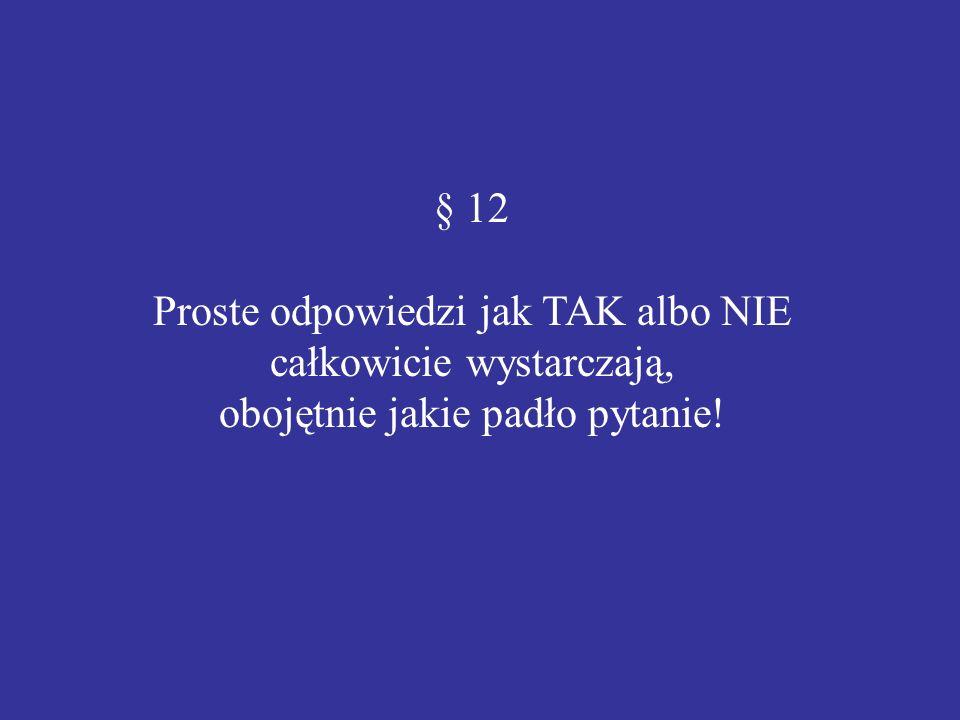 § 12 Proste odpowiedzi jak TAK albo NIE całkowicie wystarczają, obojętnie jakie padło pytanie!