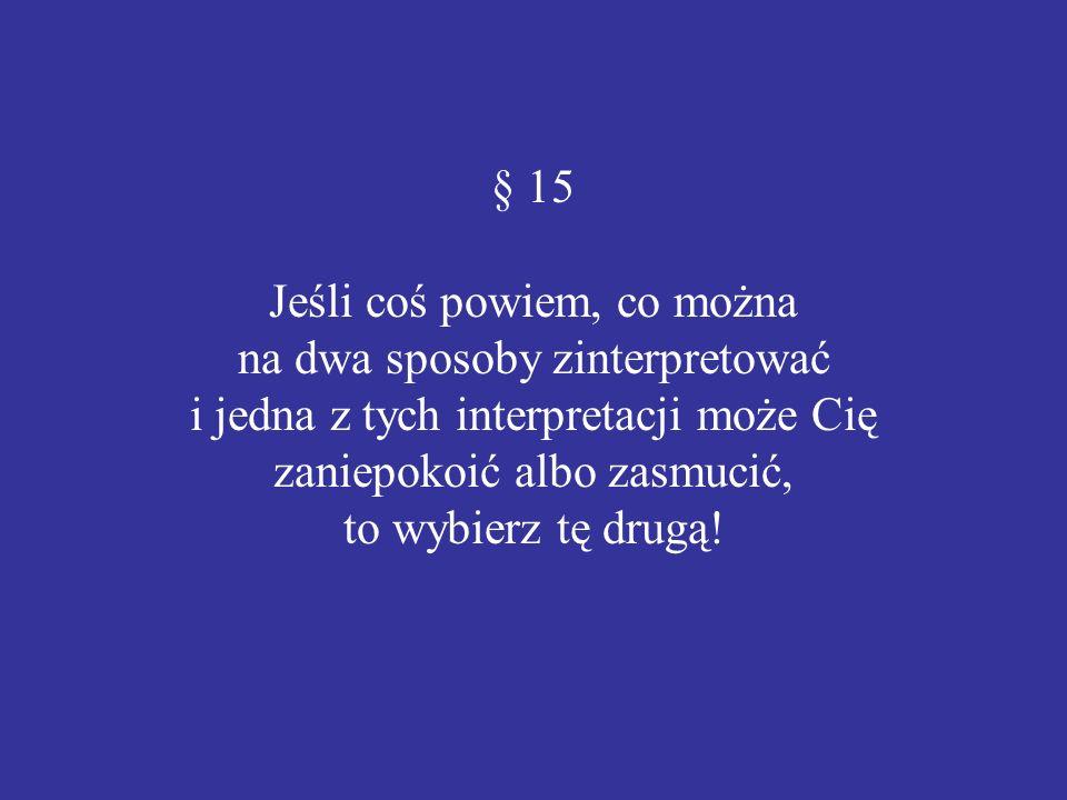 § 15 Jeśli coś powiem, co można na dwa sposoby zinterpretować i jedna z tych interpretacji może Cię zaniepokoić albo zasmucić, to wybierz tę drugą!