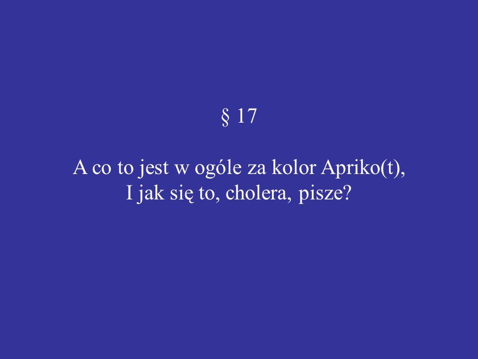 § 17 A co to jest w ogóle za kolor Apriko(t), I jak się to, cholera, pisze?
