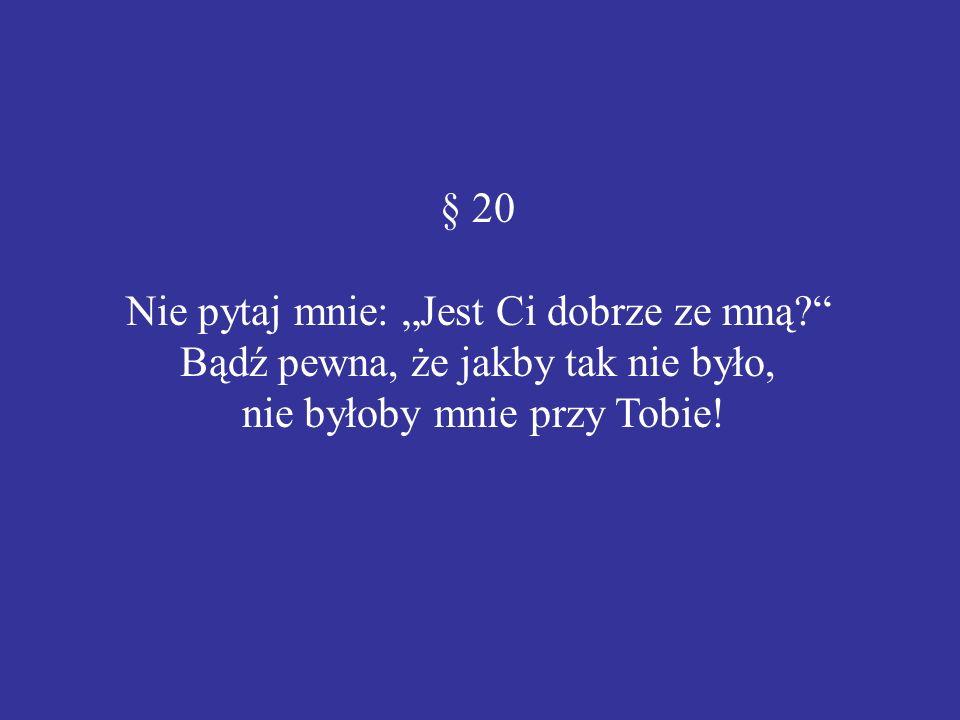 § 20 Nie pytaj mnie: Jest Ci dobrze ze mną? Bądź pewna, że jakby tak nie było, nie byłoby mnie przy Tobie!