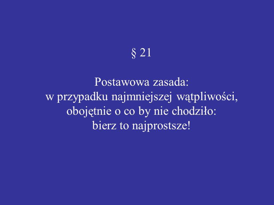 § 21 Postawowa zasada: w przypadku najmniejszej wątpliwości, obojętnie o co by nie chodziło: bierz to najprostsze!