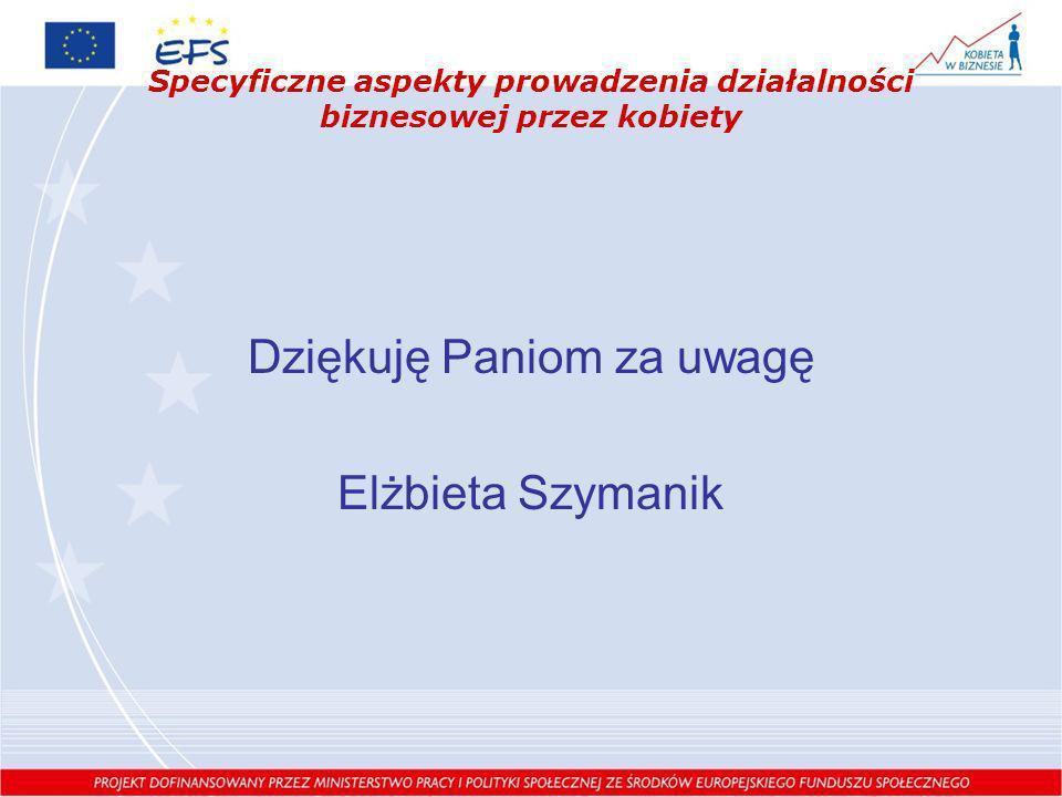 Specyficzne aspekty prowadzenia działalności biznesowej przez kobiety Dziękuję Paniom za uwagę Elżbieta Szymanik