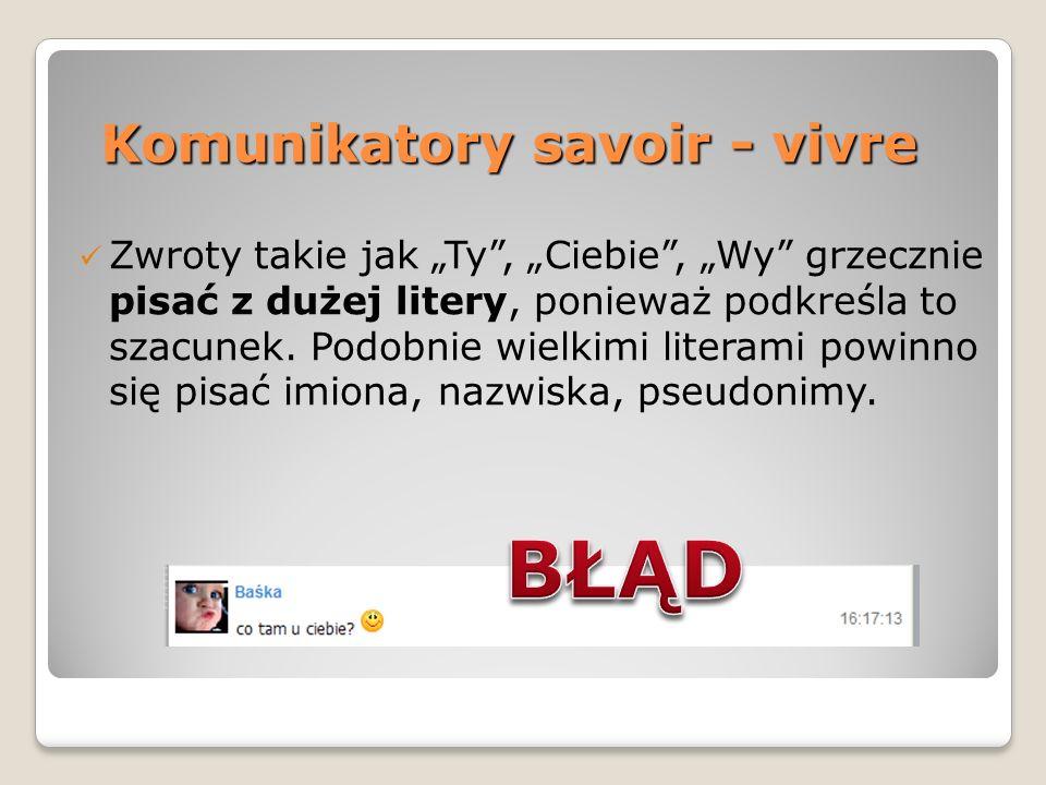Komunikatory savoir - vivre Zwroty takie jak Ty, Ciebie, Wy grzecznie pisać z dużej litery, ponieważ podkreśla to szacunek. Podobnie wielkimi literami