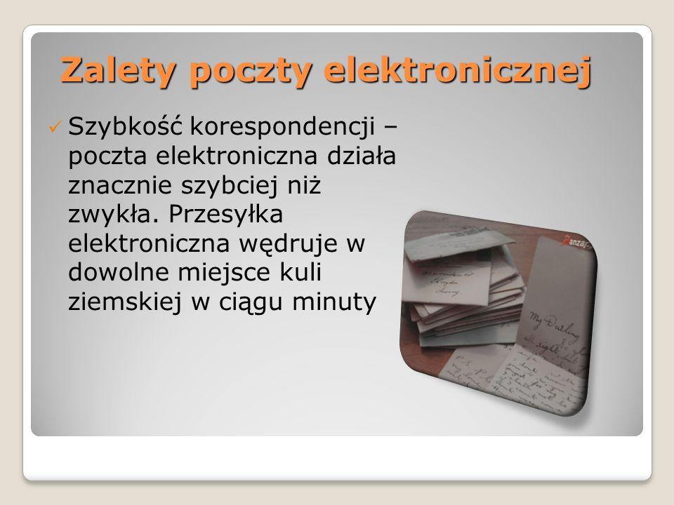 Zalety poczty elektronicznej Szybkość korespondencji – poczta elektroniczna działa znacznie szybciej niż zwykła. Przesyłka elektroniczna wędruje w dow