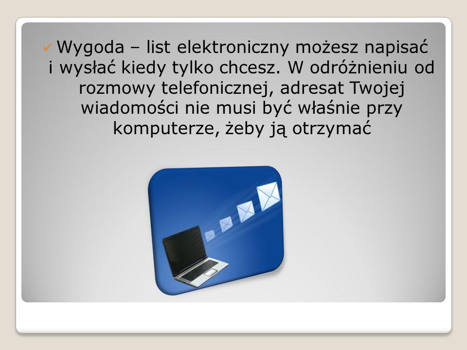 Wygoda – list elektroniczny możesz napisać i wysłać kiedy tylko chcesz. W odróżnieniu od rozmowy telefonicznej, adresat Twojej wiadomości nie musi być