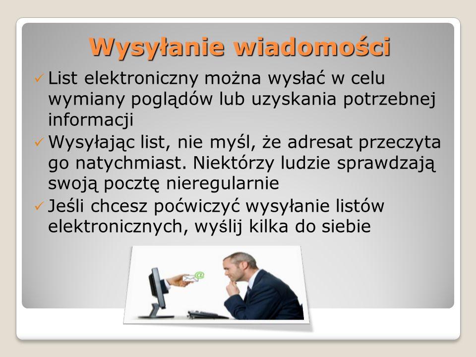 Wysyłanie wiadomości List elektroniczny można wysłać w celu wymiany poglądów lub uzyskania potrzebnej informacji Wysyłając list, nie myśl, że adresat