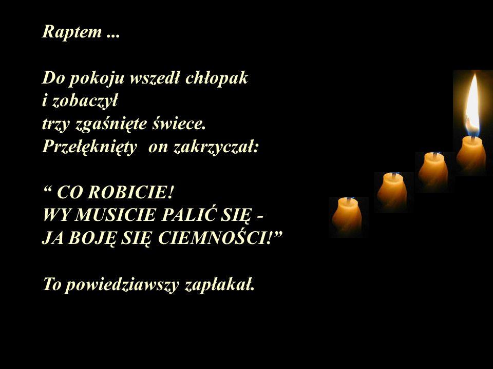 Raptem... Do pokoju wszedł chłopak i zobaczył trzy zgaśnięte świece. Przełęknięty on zakrzyczał: CO ROBICIE! WY MUSICIE PALIĆ SIĘ - JA BOJĘ SIĘ CIEMNO
