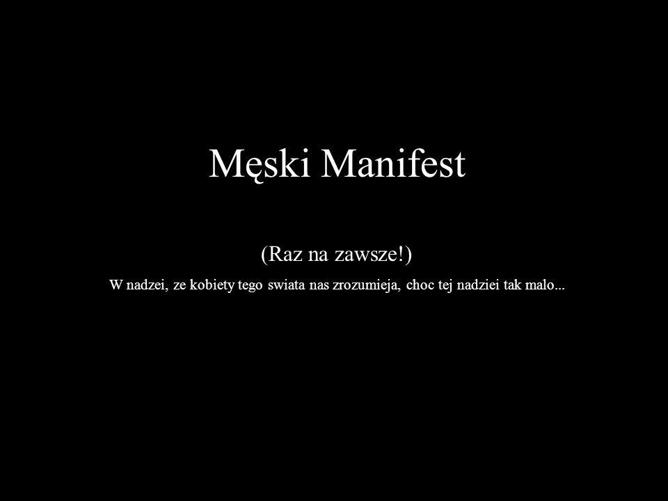 Męski Manifest (Raz na zawsze!) W nadzei, ze kobiety tego swiata nas zrozumieja, choc tej nadziei tak malo...