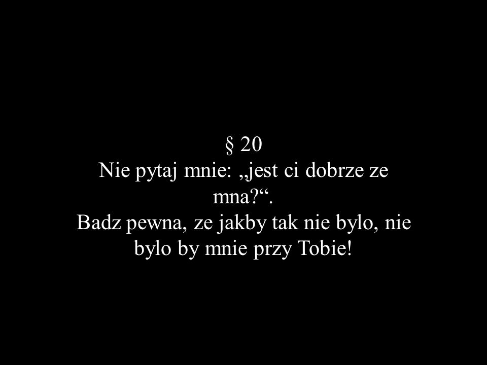 § 20 Nie pytaj mnie: jest ci dobrze ze mna?. Badz pewna, ze jakby tak nie bylo, nie bylo by mnie przy Tobie!