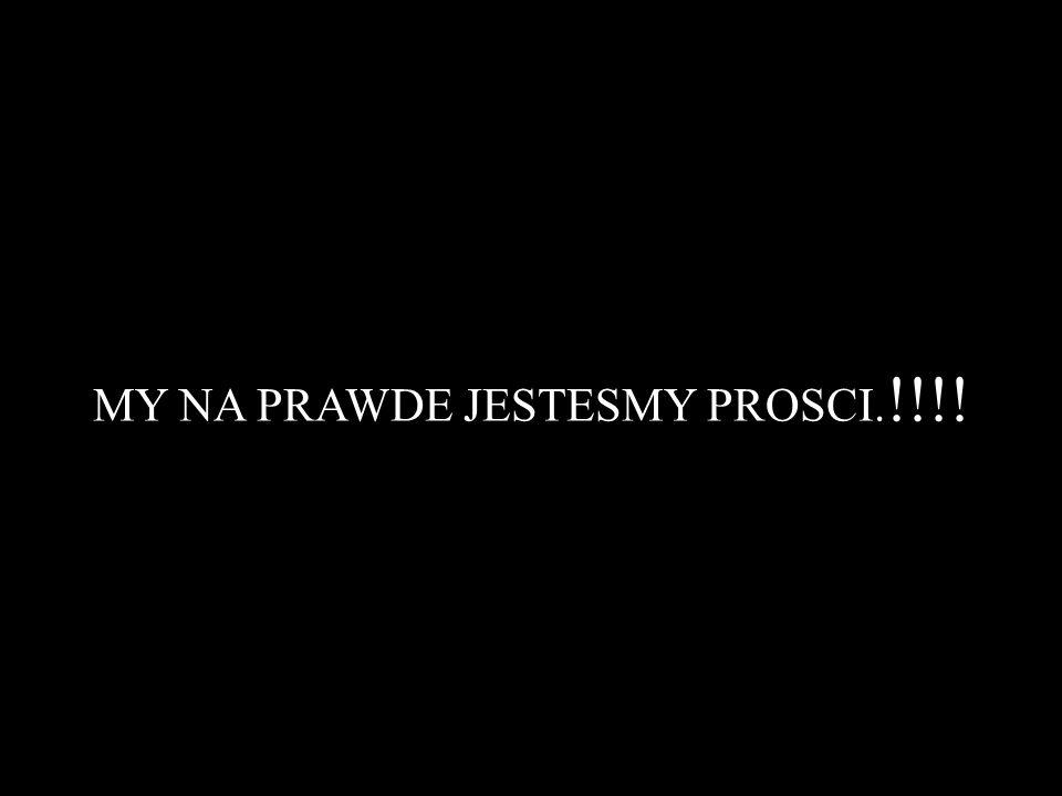 MY NA PRAWDE JESTESMY PROSCI. !!!!