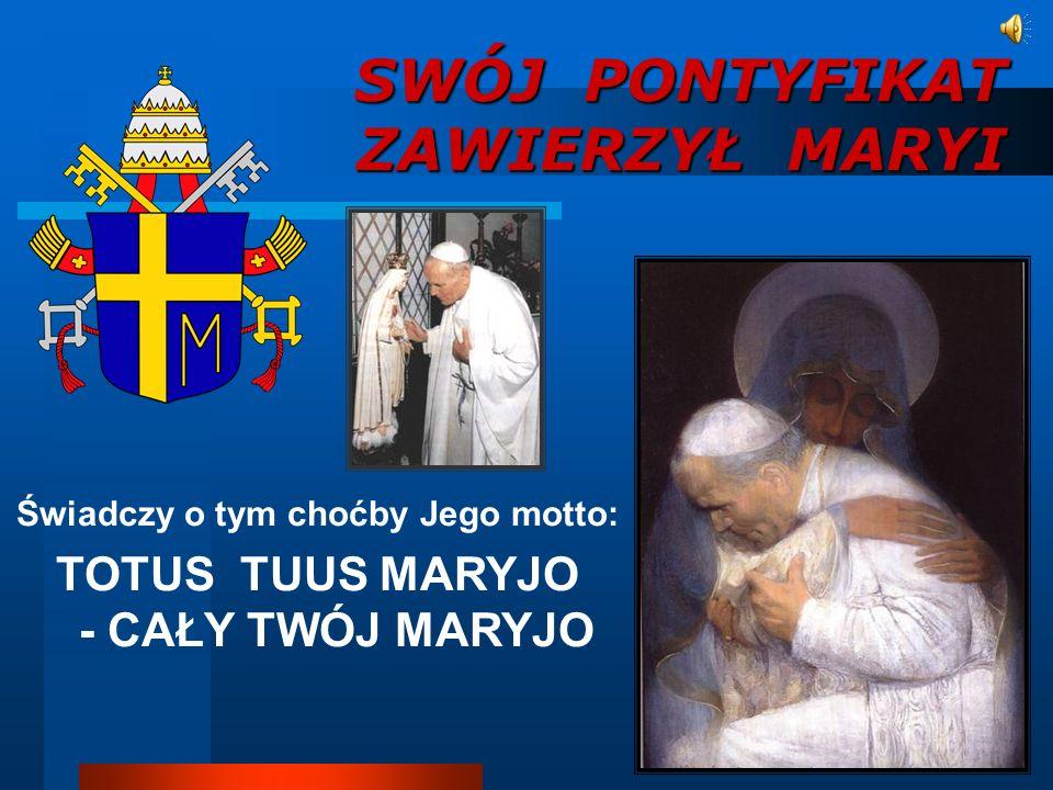 SWÓJ PONTYFIKAT ZAWIERZYŁ MARYI Świadczy o tym choćby Jego motto: TOTUS TUUS MARYJO - CAŁY TWÓJ MARYJO