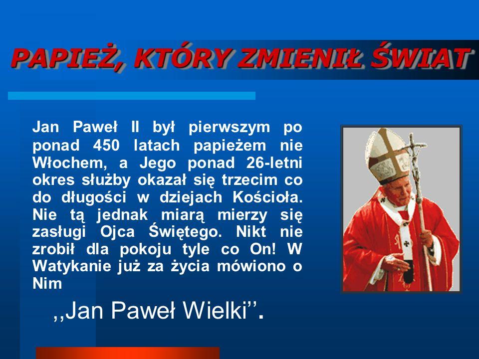 PAPIEŻ, KTÓRY ZMIENIŁ ŚWIAT Jan Paweł II był pierwszym po ponad 450 latach papieżem nie Włochem, a Jego ponad 26-letni okres służby okazał się trzecim